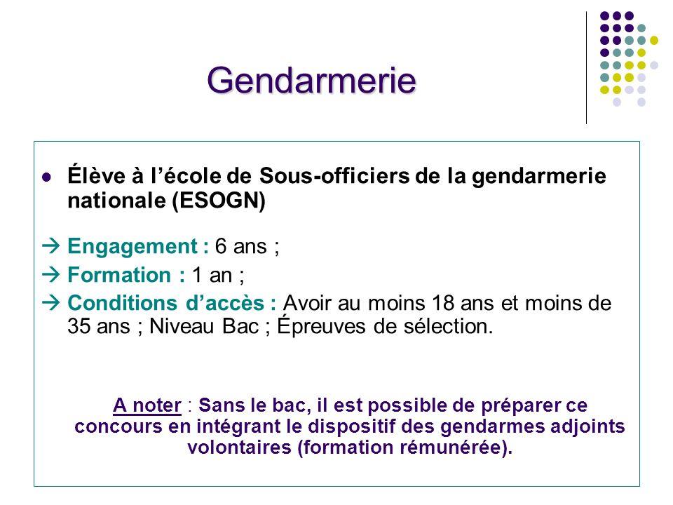 Gendarmerie Élève à lécole de Sous-officiers de la gendarmerie nationale (ESOGN) Engagement : 6 ans ; Formation : 1 an ; Conditions daccès : Avoir au moins 18 ans et moins de 35 ans ; Niveau Bac ; Épreuves de sélection.