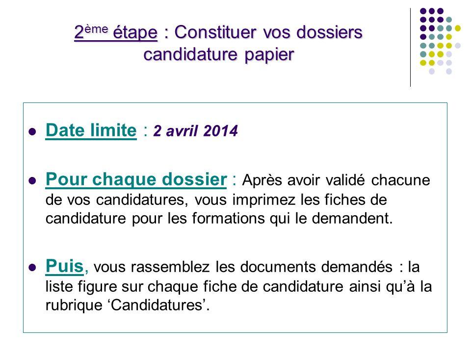 2 ème étape : Constituer vos dossiers candidature papier Date limite : 2 avril 2014 Pour chaque dossier : Après avoir validé chacune de vos candidatures, vous imprimez les fiches de candidature pour les formations qui le demandent.