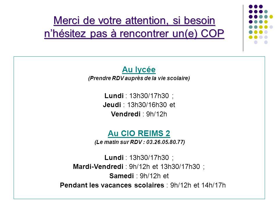 Merci de votre attention, si besoin nhésitez pas à rencontrer un(e) COP Au lycée (Prendre RDV auprès de la vie scolaire) Lundi : 13h30/17h30 ; Jeudi : 13h30/16h30 et Vendredi : 9h/12h Au CIO REIMS 2 (Le matin sur RDV : 03.26.05.80.77) Lundi : 13h30/17h30 ; Mardi-Vendredi : 9h/12h et 13h30/17h30 ; Samedi : 9h/12h et Pendant les vacances scolaires : 9h/12h et 14h/17h