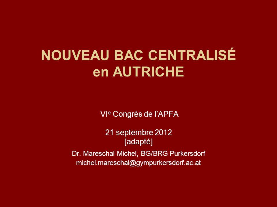 NOUVEAU BAC CENTRALISÉ en AUTRICHE VI e Congrès de lAPFA 21 septembre 2012 [adapté] Dr. Mareschal Michel, BG/BRG Purkersdorf michel.mareschal@gympurke