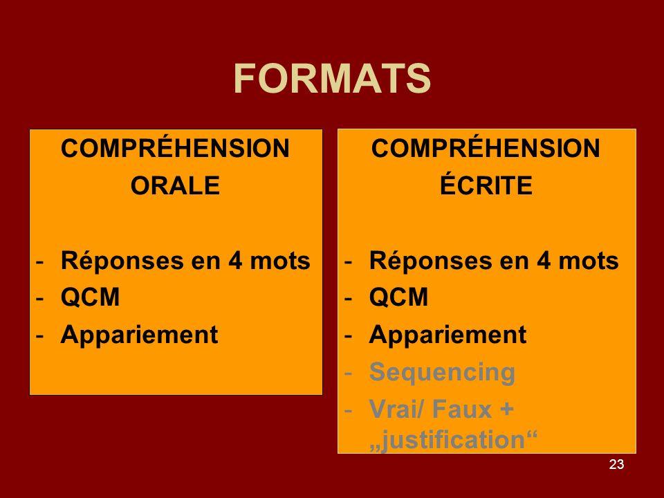 23 FORMATS COMPRÉHENSION ÉCRITE -Réponses en 4 mots -QCM -Appariement -Sequencing -Vrai/ Faux + justification COMPRÉHENSION ORALE -Réponses en 4 mots