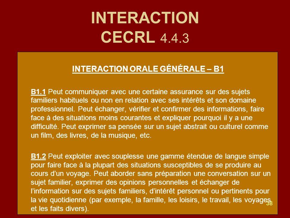 38 INTERACTION CECRL 4.4.3 INTERACTION ORALE GÉNÉRALE – B1 B1.1 Peut communiquer avec une certaine assurance sur des sujets familiers habituels ou non en relation avec ses intérêts et son domaine professionnel.