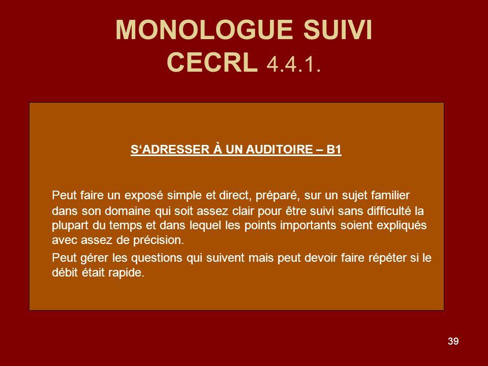39 MONOLOGUE SUIVI CECRL 4.4.1. SADRESSER À UN AUDITOIRE – B1 Peut faire un exposé simple et direct, préparé, sur un sujet familier dans son domaine q
