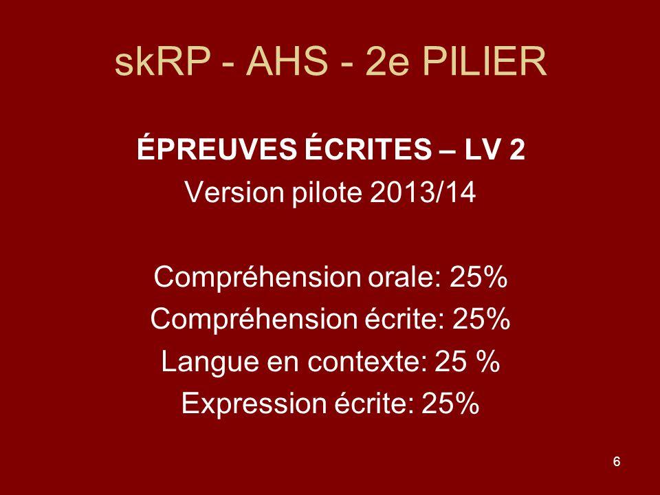 6 skRP - AHS - 2e PILIER ÉPREUVES ÉCRITES – LV 2 Version pilote 2013/14 Compréhension orale: 25% Compréhension écrite: 25% Langue en contexte: 25 % Expression écrite: 25%