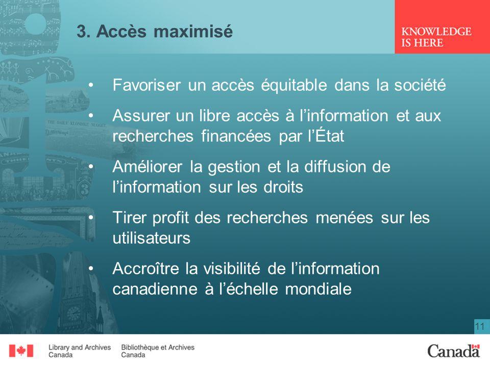 11 3. Accès maximisé Favoriser un accès équitable dans la société Assurer un libre accès à linformation et aux recherches financées par lÉtat Améliore