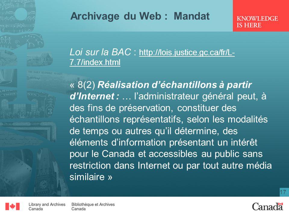 17 Archivage du Web : Mandat Loi sur la BAC : http://lois.justice.gc.ca/fr/L- 7.7/index.html « 8(2) Réalisation déchantillons à partir dInternet : … l