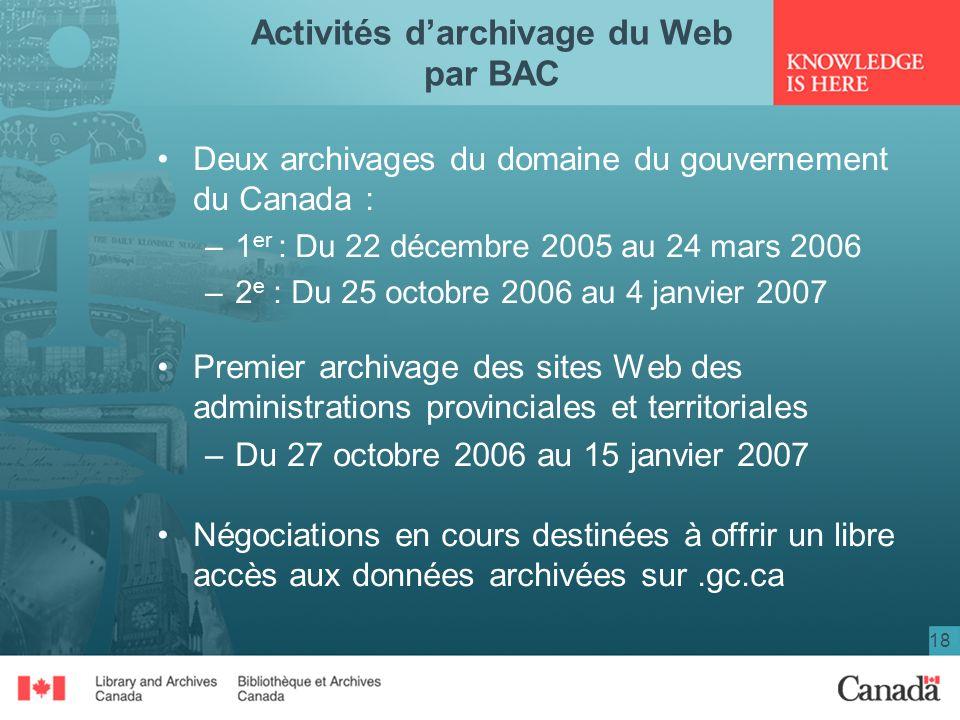 18 Activités darchivage du Web par BAC Deux archivages du domaine du gouvernement du Canada : –1 er : Du 22 décembre 2005 au 24 mars 2006 –2 e : Du 25