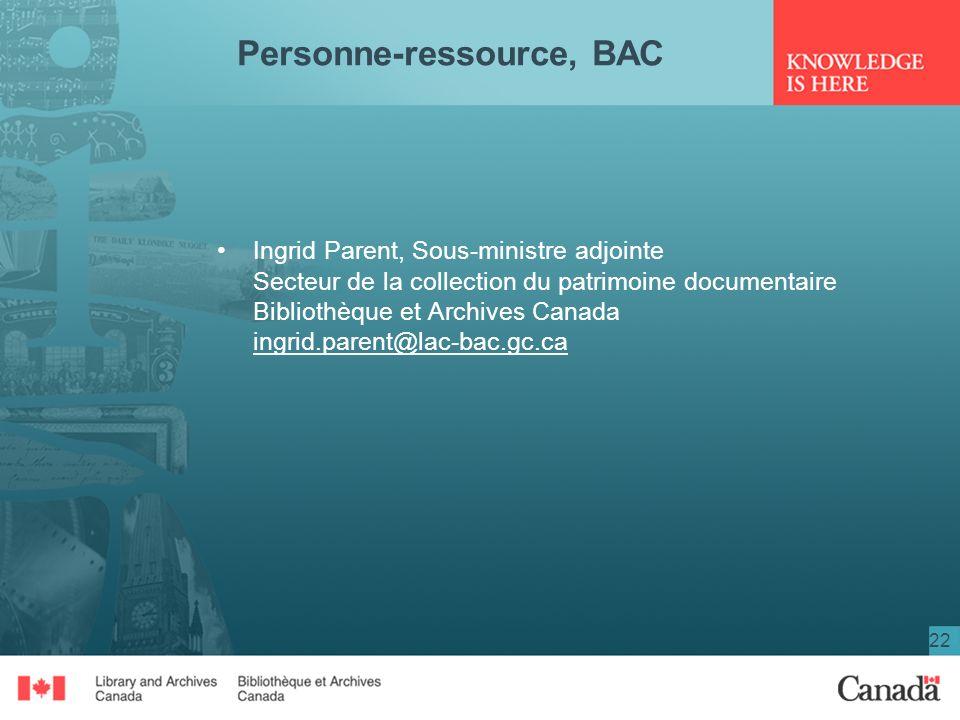 22 Personne-ressource, BAC Ingrid Parent, Sous-ministre adjointe Secteur de la collection du patrimoine documentaire Bibliothèque et Archives Canada i