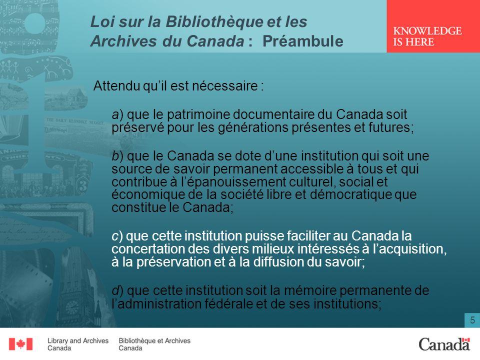 5 Loi sur la Bibliothèque et les Archives du Canada : Préambule Attendu quil est nécessaire : a) que le patrimoine documentaire du Canada soit préserv