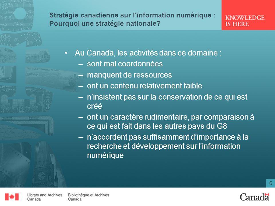 6 Stratégie canadienne sur l'information numérique : Pourquoi une stratégie nationale? Au Canada, les activités dans ce domaine : –sont mal coordonnée