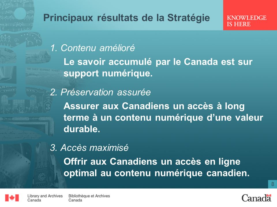 8 Principaux résultats de la Stratégie 1. Contenu amélioré Le savoir accumulé par le Canada est sur support numérique. 2. Préservation assurée Assurer
