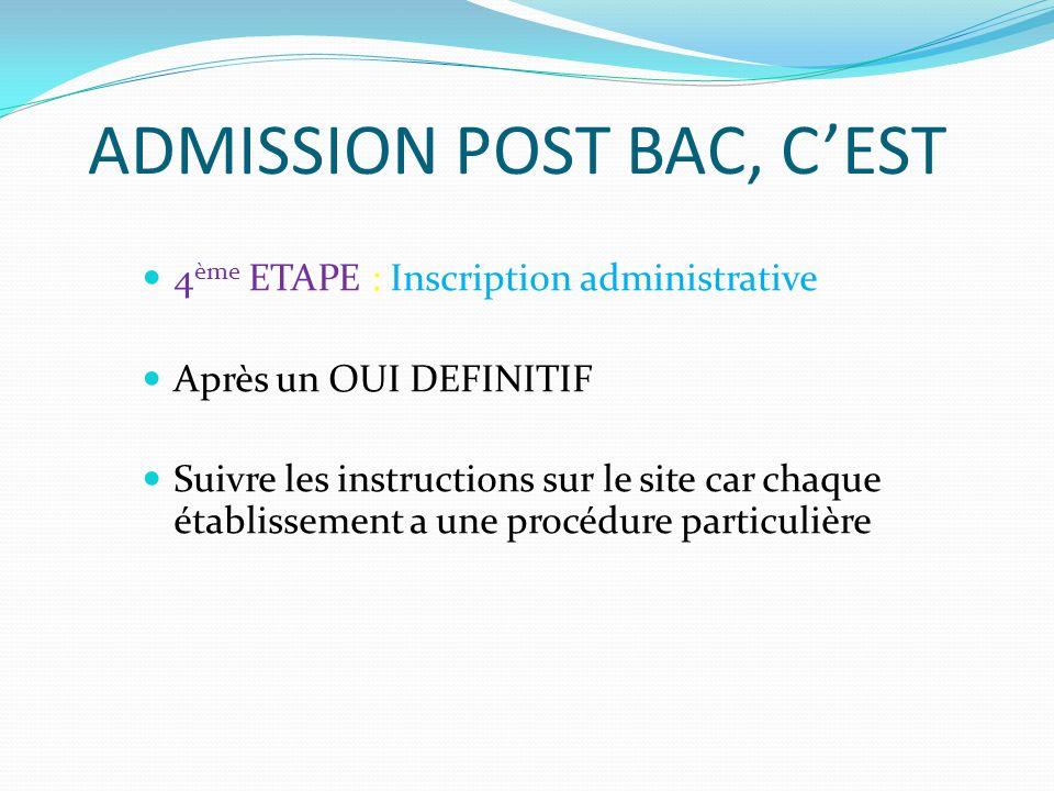 ADMISSION POST BAC, CEST 4 ème ETAPE : Inscription administrative Après un OUI DEFINITIF Suivre les instructions sur le site car chaque établissement a une procédure particulière