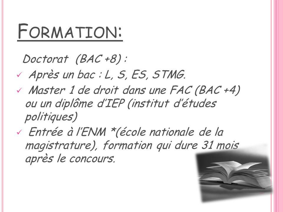 F ORMATION : Doctorat (BAC +8) : Après un bac : L, S, ES, STMG. Master 1 de droit dans une FAC (BAC +4) ou un diplôme dIEP (institut détudes politique