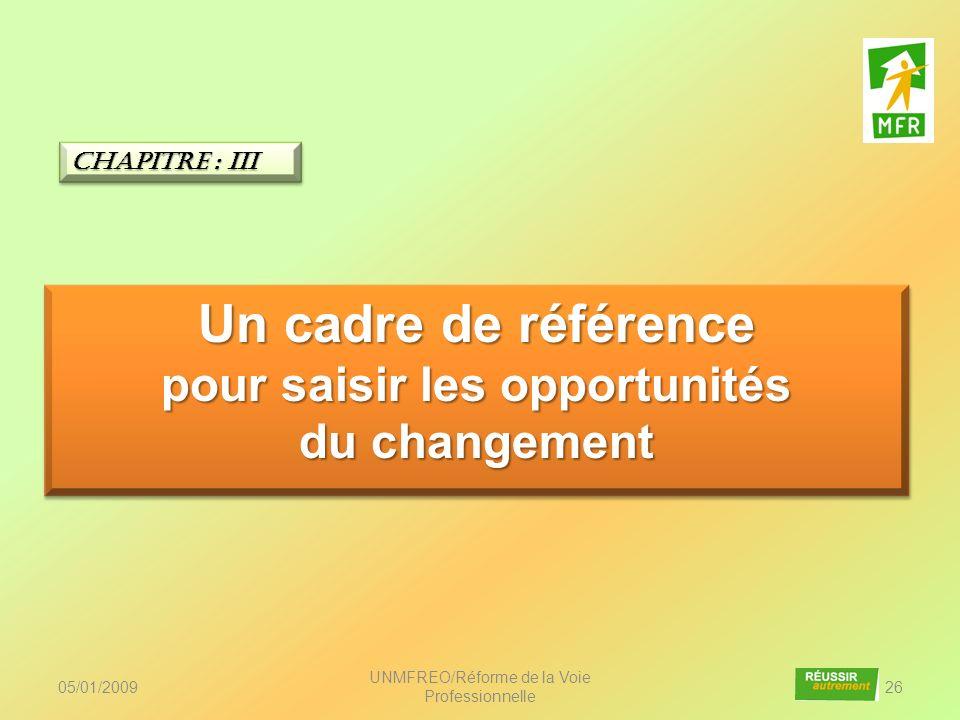 05/01/2009 UNMFREO/Réforme de la Voie Professionnelle 26 Un cadre de référence pour saisir les opportunités du changement Un cadre de référence pour s