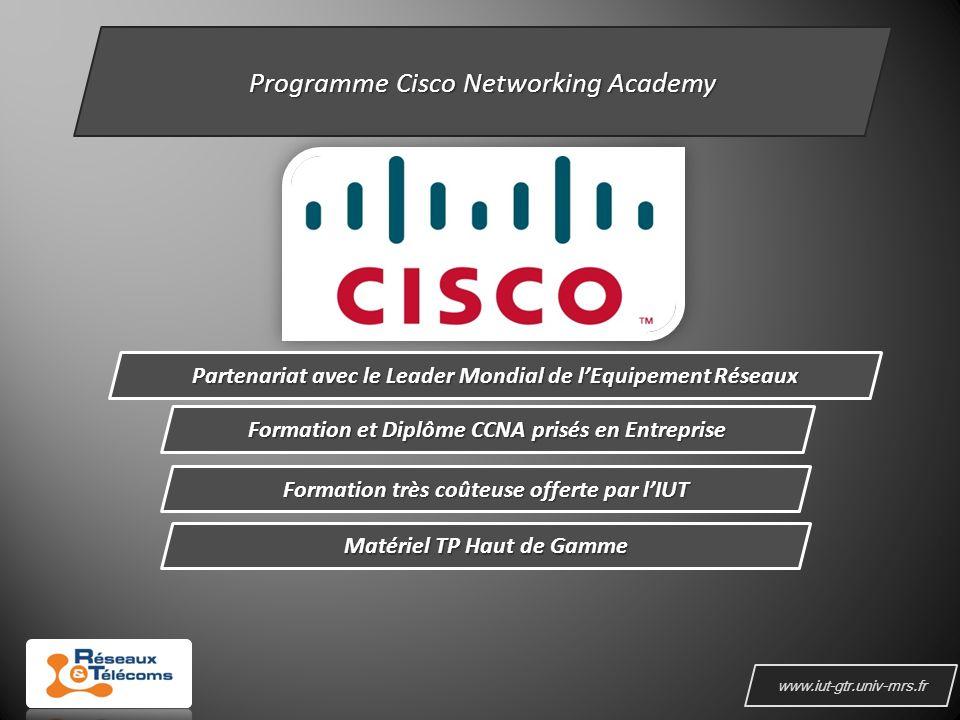 www.iut-gtr.univ-mrs.fr Programme Cisco Networking Academy Partenariat avec le Leader Mondial de lEquipement Réseaux Formation et Diplôme CCNA prisés en Entreprise Formation très coûteuse offerte par lIUT Matériel TP Haut de Gamme