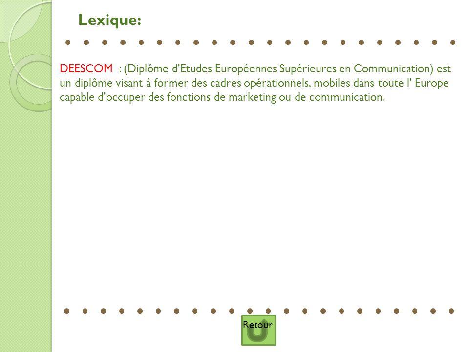 Retour Lexique: DEESCOM : (Diplôme d'Etudes Européennes Supérieures en Communication) est un diplôme visant à former des cadres opérationnels, mobiles