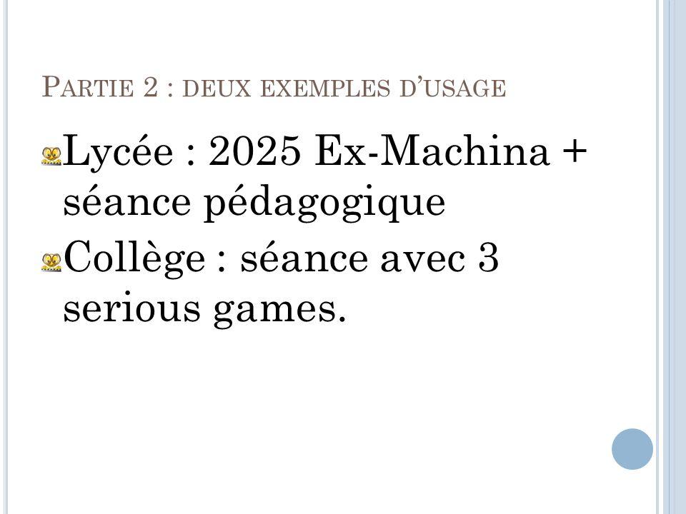 P ARTIE 2 : DEUX EXEMPLES D USAGE Lycée : 2025 Ex-Machina + séance pédagogique Collège : séance avec 3 serious games.