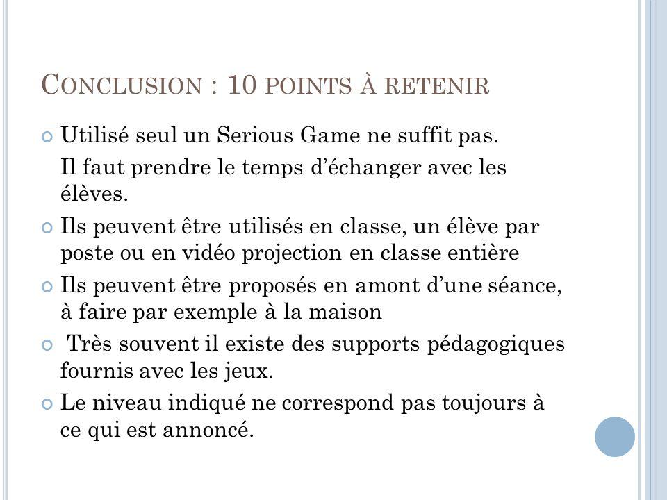 C ONCLUSION : 10 POINTS À RETENIR Utilisé seul un Serious Game ne suffit pas.