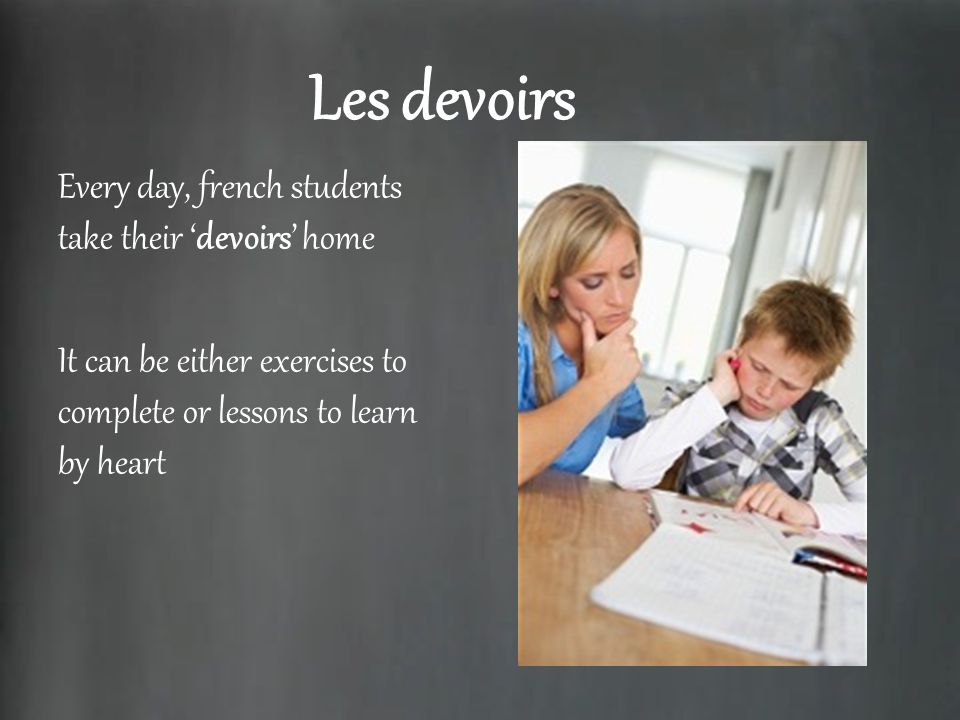 Les devoirs Every day, french students take their devoirs home It can be either exercises to complete or lessons to learn by heart