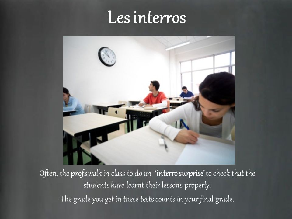 Les interros Often, the profs walk in class to do an interro surprise to check that the students have learnt their lessons properly. The grade you get