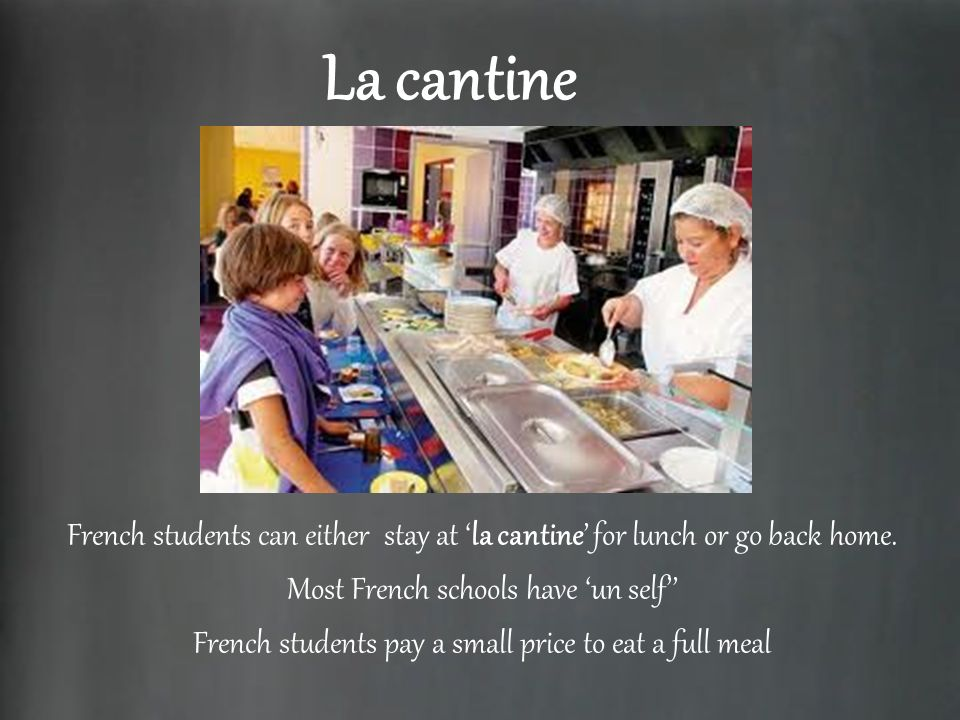 La cantine French students can either stay at la cantine for lunch or go back home. Most French schools have un self French students pay a small price