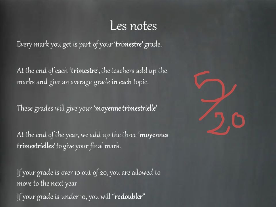 Les notes Every mark you get is part of your trimestre grade. At the end of each trimestre, the teachers add up the marks and give an average grade in