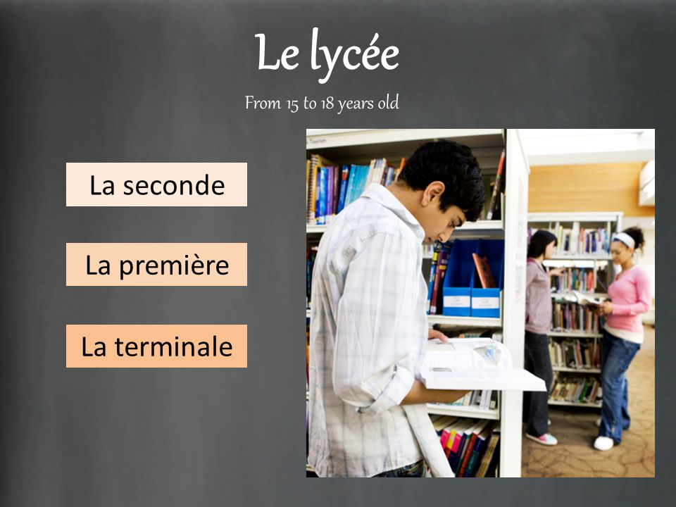 Le lycée From 15 to 18 years old La seconde La première La terminale