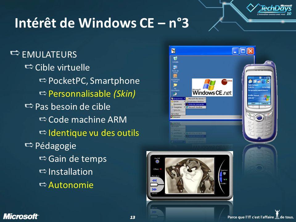 13 Intérêt de Windows CE – n°3 EMULATEURS Cible virtuelle PocketPC, Smartphone Personnalisable (Skin) Pas besoin de cible Code machine ARM Identique v