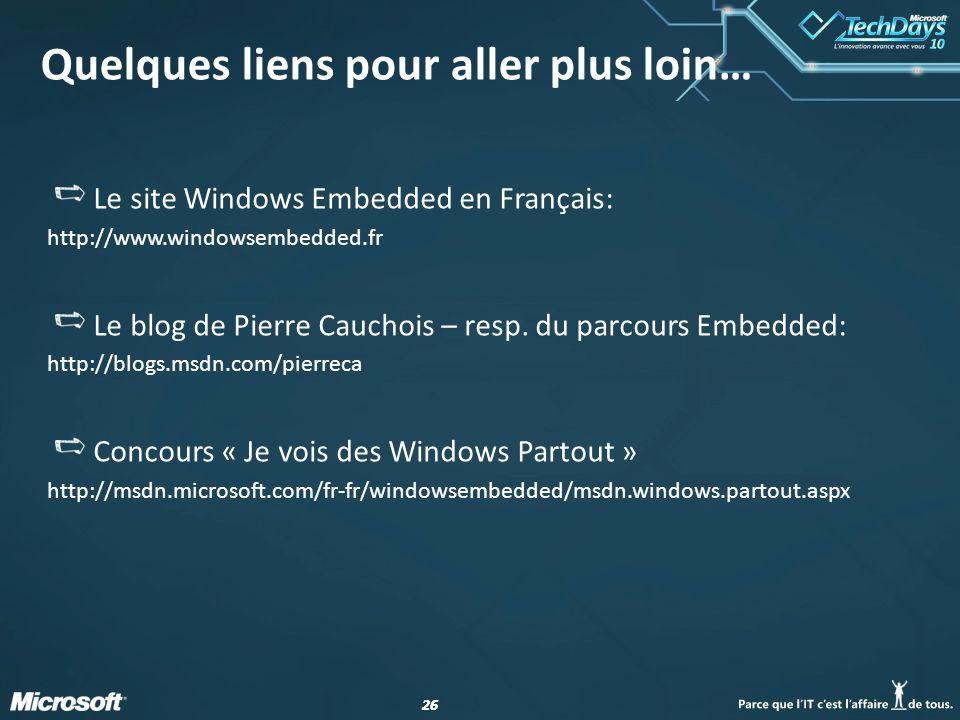 26 Quelques liens pour aller plus loin… Le site Windows Embedded en Français: http://www.windowsembedded.fr Le blog de Pierre Cauchois – resp. du parc