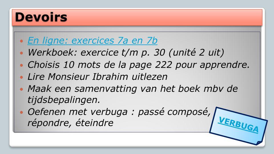 DevoirsDevoirs En ligne: exercices 7a en 7b En ligne: exercices 7a en 7b Werkboek: exercice t/m p. 30 (unité 2 uit) Choisis 10 mots de la page 222 pou