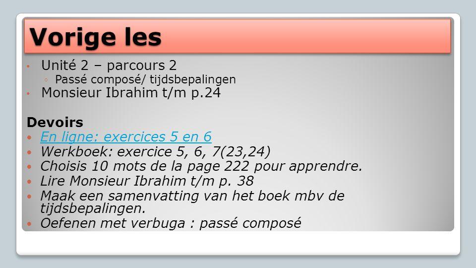 Vorige les Unité 2 – parcours 2 Passé composé/ tijdsbepalingen Monsieur Ibrahim t/m p.24 Devoirs En ligne: exercices 5 en 6 En ligne: exercices 5 en 6