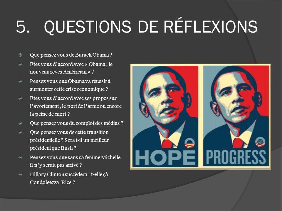 5.QUESTIONS DE RÉFLEXIONS Que pensez vous de Barack Obama ? Etes vous daccord avec « Obama, le nouveau rêves Américain » ? Pensez vous que Obama va ré