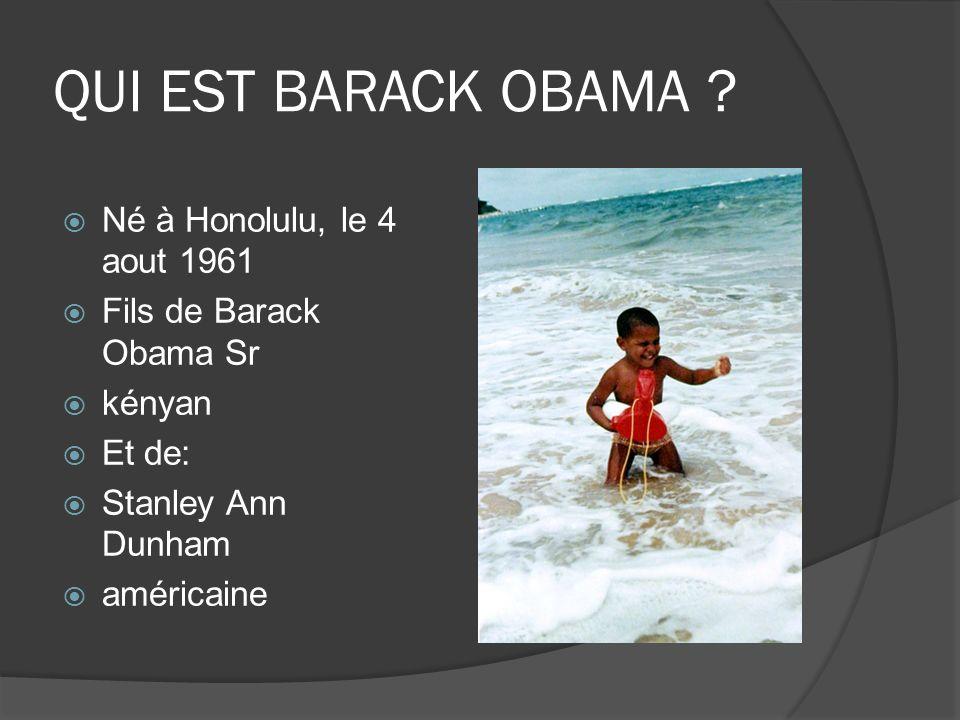 QUI EST BARACK OBAMA ? Né à Honolulu, le 4 aout 1961 Fils de Barack Obama Sr kényan Et de: Stanley Ann Dunham américaine