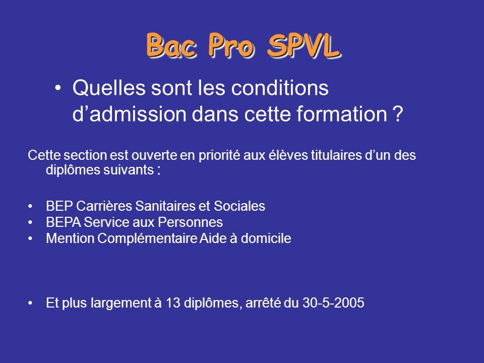 Bac Pro SPVL: admission Cette section est ouverte en priorité aux élèves titulaires dun des diplômes suivants : BEP Carrières Sanitaires et Sociales BEPA Service aux Personnes Mention Complémentaire Aide à domicile Et plus largement à 13 diplômes, arrêté du 30-5-2005