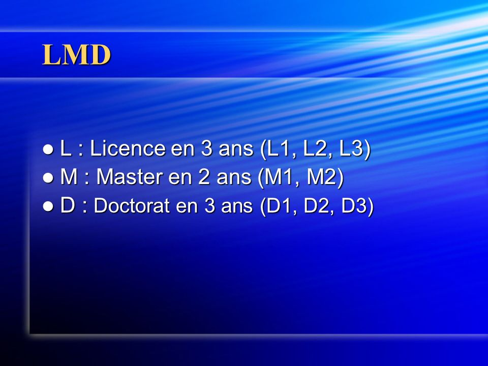 LMD L : Licence en 3 ans (L1, L2, L3) L : Licence en 3 ans (L1, L2, L3) M : Master en 2 ans (M1, M2) M : Master en 2 ans (M1, M2) D : Doctorat en 3 ans (D1, D2, D3) D : Doctorat en 3 ans (D1, D2, D3)