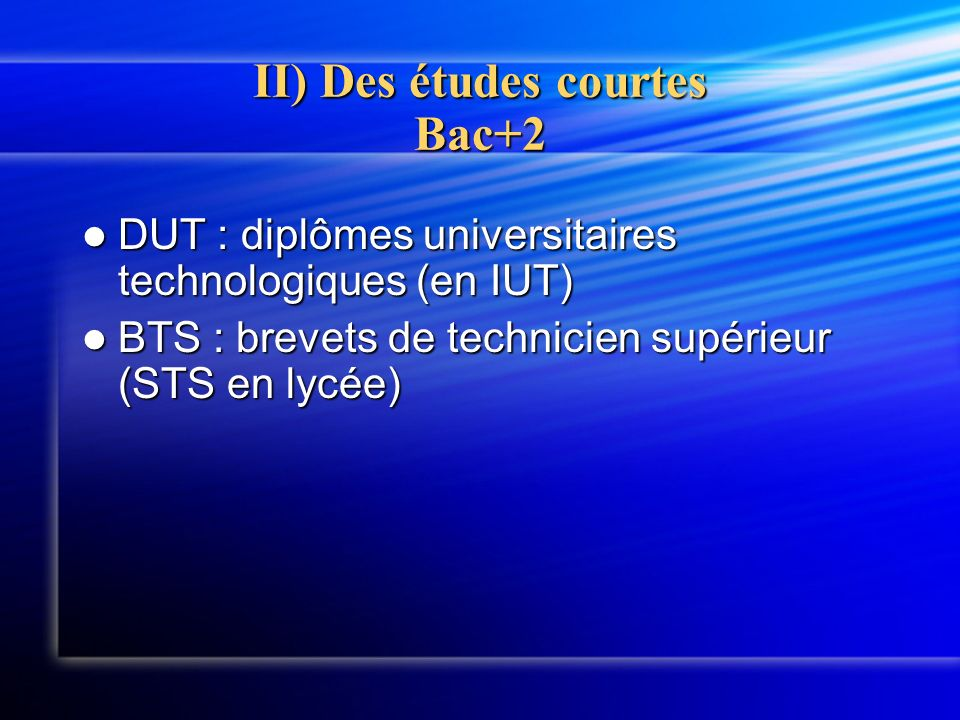 II) Des études courtes Bac+2 DUT : diplômes universitaires technologiques (en IUT) DUT : diplômes universitaires technologiques (en IUT) BTS : brevets de technicien supérieur (STS en lycée) BTS : brevets de technicien supérieur (STS en lycée)