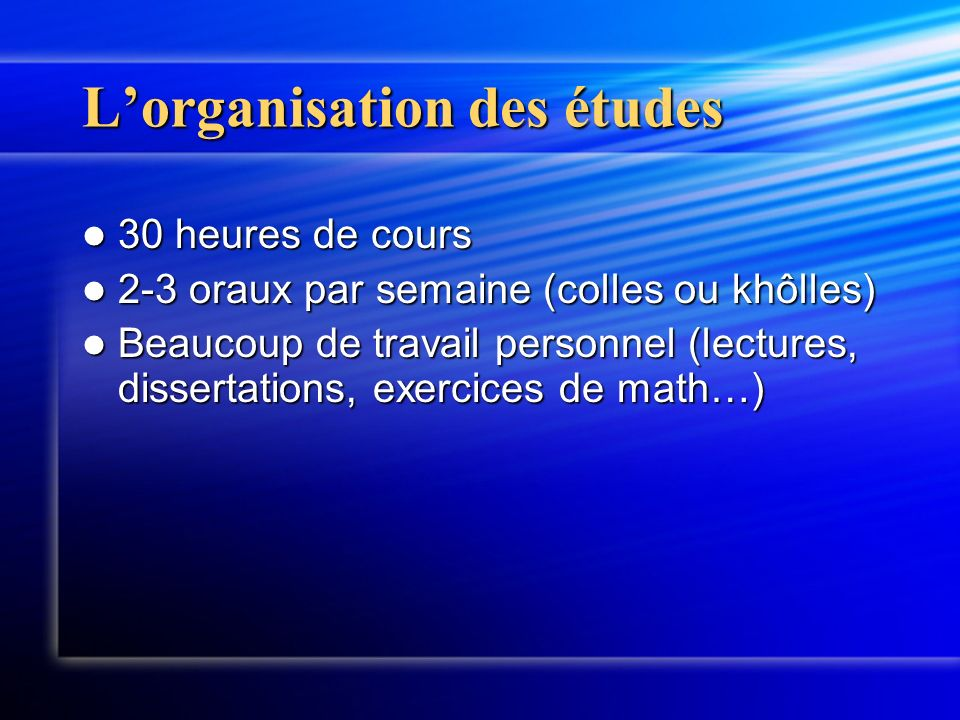 Lorganisation des études 30 heures de cours 30 heures de cours 2-3 oraux par semaine (colles ou khôlles) 2-3 oraux par semaine (colles ou khôlles) Beaucoup de travail personnel (lectures, dissertations, exercices de math…) Beaucoup de travail personnel (lectures, dissertations, exercices de math…)