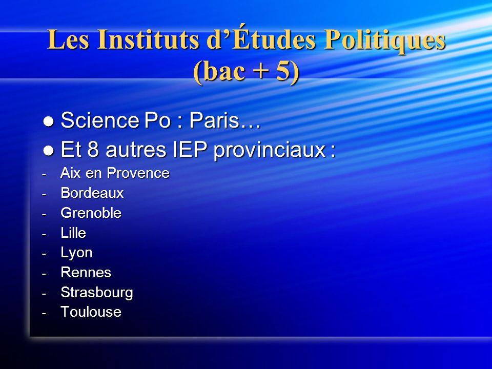 Les Instituts dÉtudes Politiques (bac + 5) Science Po : Paris… Science Po : Paris… Et 8 autres IEP provinciaux : Et 8 autres IEP provinciaux : - Aix en Provence - Bordeaux - Grenoble - Lille - Lyon - Rennes - Strasbourg - Toulouse