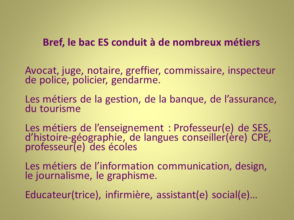 Bref, le bac ES conduit à de nombreux métiers Avocat, juge, notaire, greffier, commissaire, inspecteur de police, policier, gendarme.