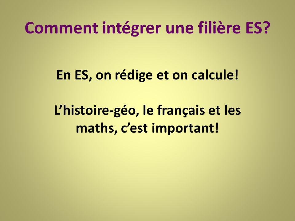 Comment intégrer une filière ES? En ES, on rédige et on calcule! Lhistoire-géo, le français et les maths, cest important!