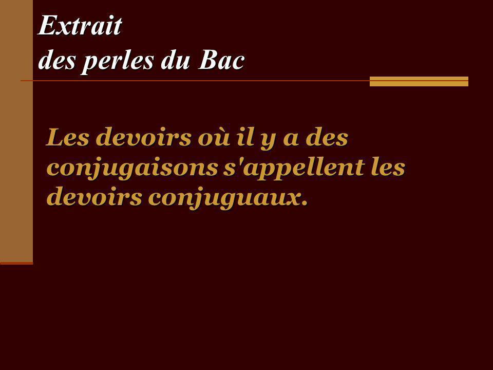 Extrait des perles du Bac Les devoirs où il y a des conjugaisons s appellent les devoirs conjuguaux.