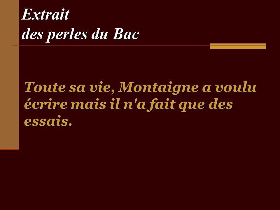 Extrait des perles du Bac Toute sa vie, Montaigne a voulu écrire mais il n a fait que des essais.