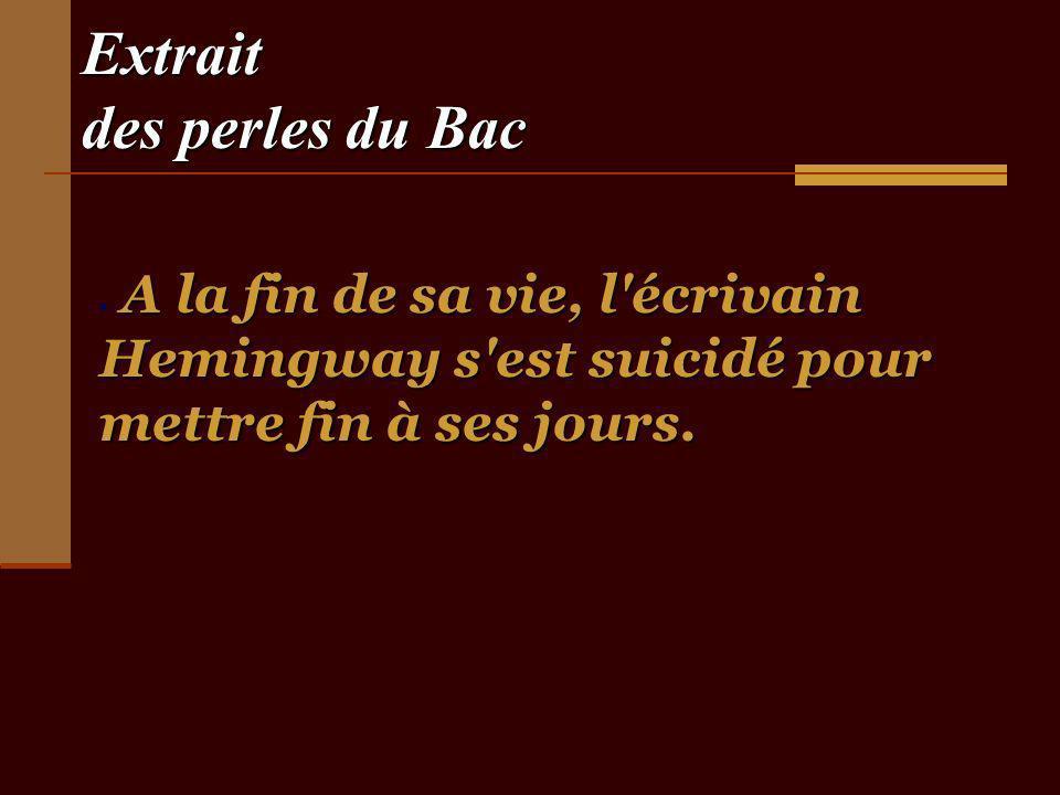 Extrait des perles du Bac A la fin de sa vie, l écrivain Hemingway s est suicidé pour mettre fin à ses jours.