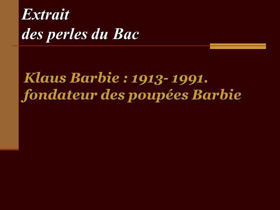 Extrait des perles du Bac Klaus Barbie : 1913- 1991. fondateur des poupées Barbie