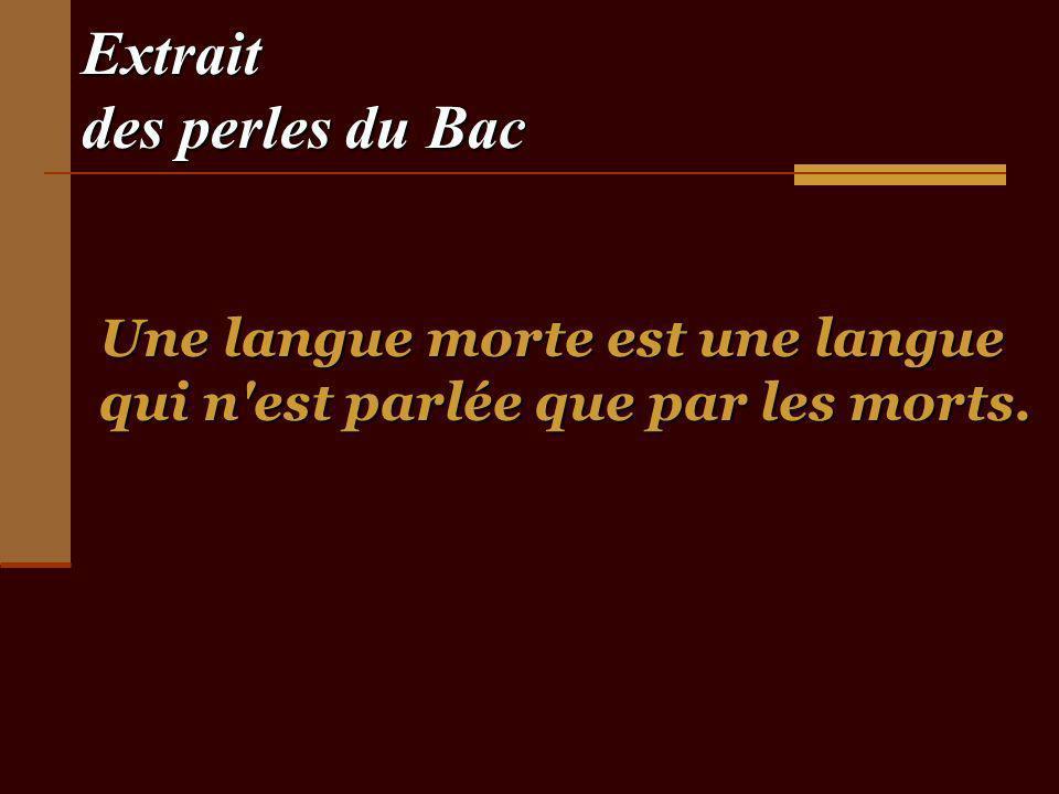 Extrait des perles du Bac Une langue morte est une langue qui n est parlée que par les morts.