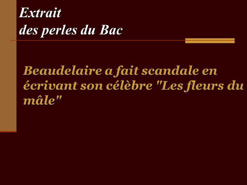 Extrait des perles du Bac Beaudelaire a fait scandale en écrivant son célèbre Les fleurs du mâle