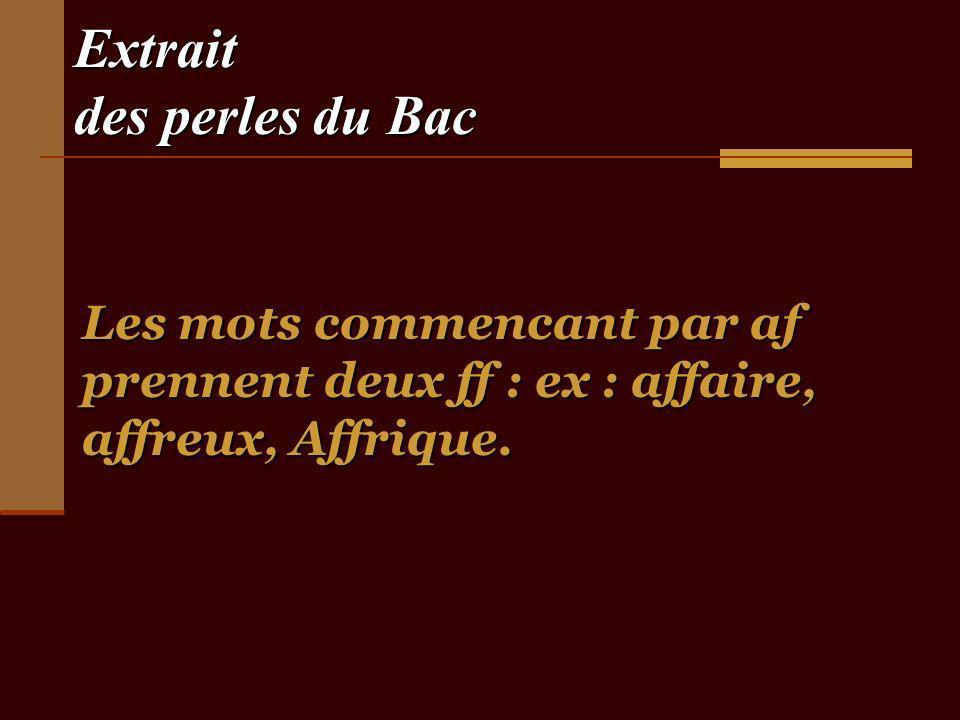 Extrait des perles du Bac Les mots commencant par af prennent deux ff : ex : affaire, affreux, Affrique.