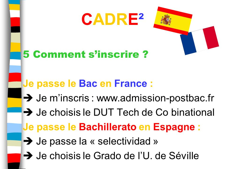5 Comment sinscrire ? Je passe le Bac en France : Je minscris : www.admission-postbac.fr Je choisis le DUT Tech de Co binational Je passe le Bachiller