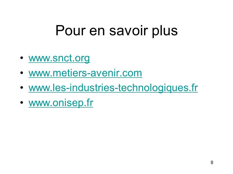 9 Pour en savoir plus www.snct.org www.metiers-avenir.com www.les-industries-technologiques.fr www.onisep.fr
