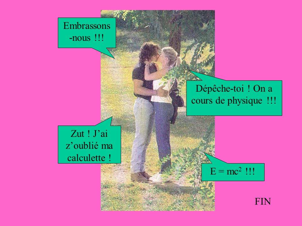 Embrassons -nous !!. Dépêche-toi . On a cours de physique !!.